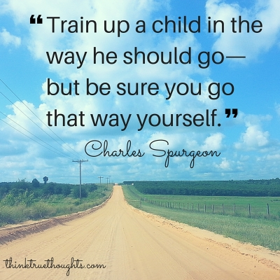 -Train up a child in the way he should go - but be sure you go that way yourself.- - Charles Spurgeon